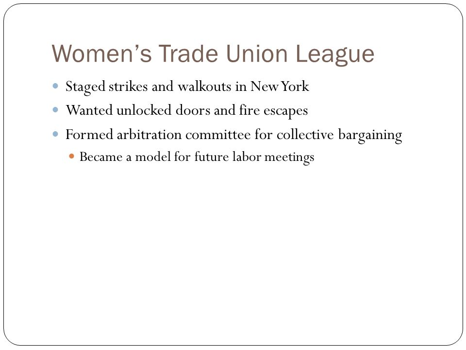 Women's Trade Union League Staged strikes and walkouts in New York Wanted unlocked doors and fire escapes Formed arbitration committee for collective bargaining Became a model for future labor meetings