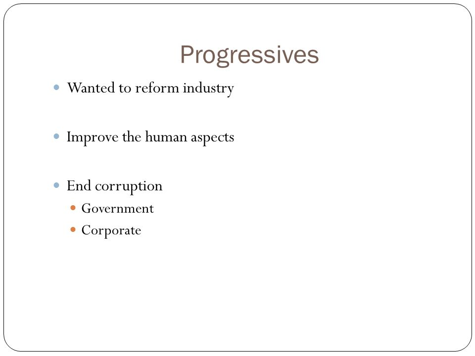 Progressives Wanted to reform industry Improve the human aspects End corruption Government Corporate