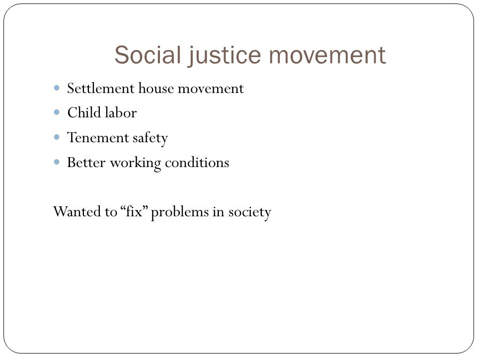 Social justice movement Settlement house movement Child labor Tenement safety Better working conditions Wanted to fix problems in society