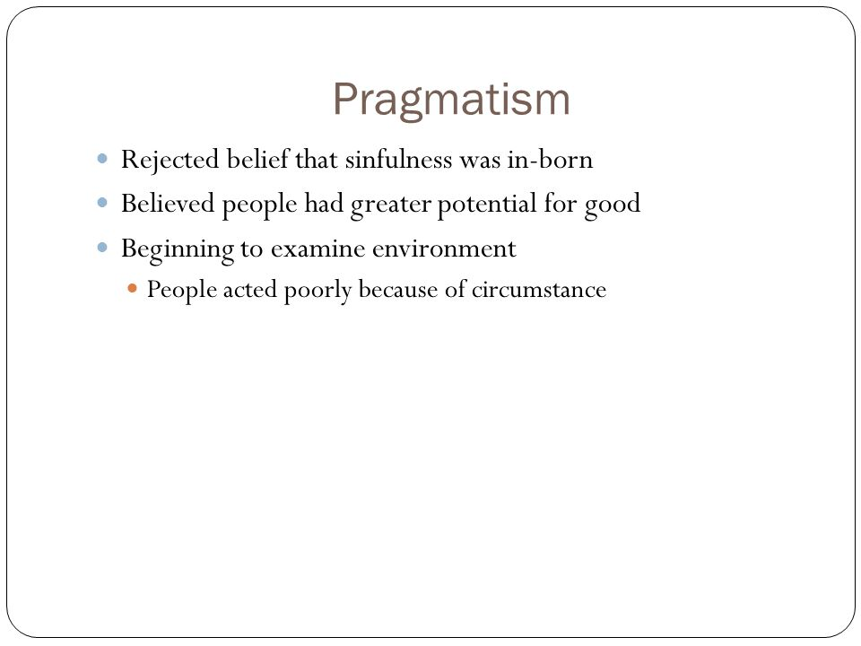 Pragmatism Rejected belief that sinfulness was in-born Believed people had greater potential for good Beginning to examine environment People acted poorly because of circumstance