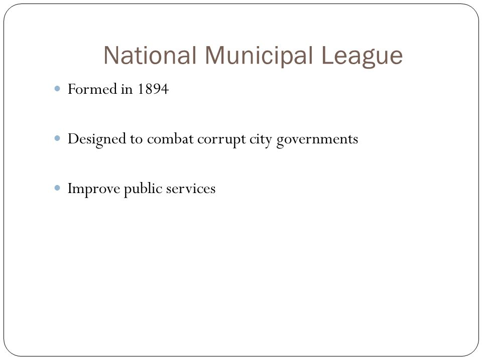 National Municipal League Formed in 1894 Designed to combat corrupt city governments Improve public services