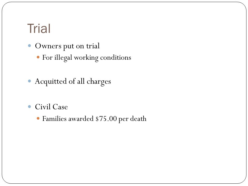Trial Owners put on trial For illegal working conditions Acquitted of all charges Civil Case Families awarded $75.00 per death