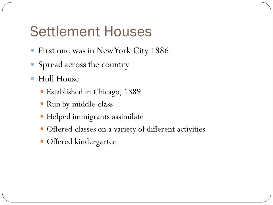 Settlement Houses First one was in New York City 1886 Spread across the country Hull House Established in Chicago, 1889 Run by middle-class Helped immigrants assimilate Offered classes on a variety of different activities Offered kindergarten