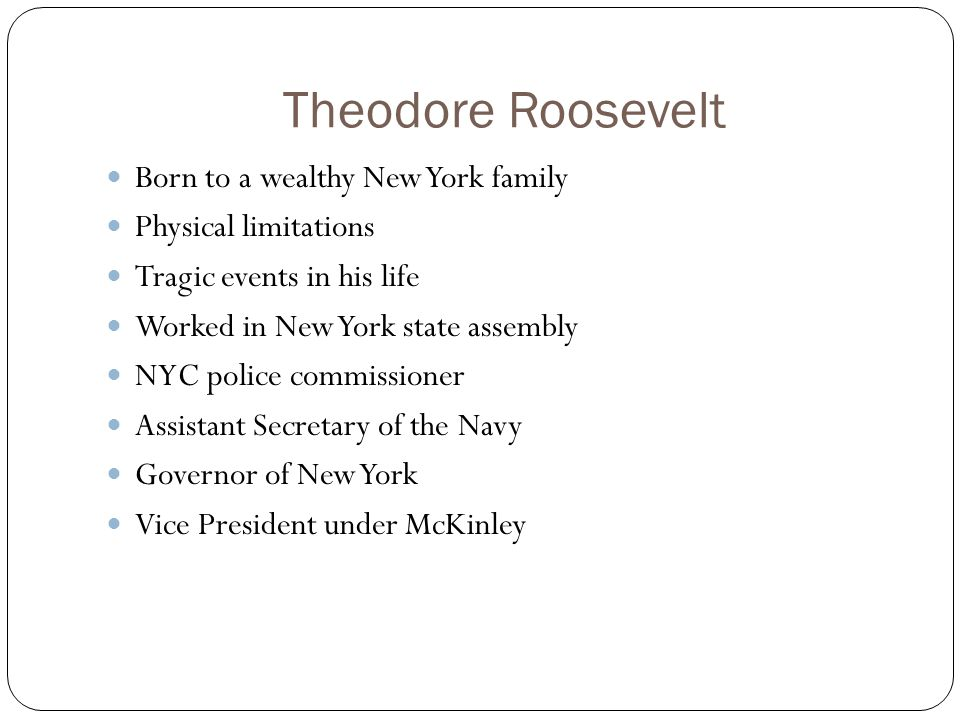 Theodore Roosevelt Born to a wealthy New York family Physical limitations Tragic events in his life Worked in New York state assembly NYC police commissioner Assistant Secretary of the Navy Governor of New York Vice President under McKinley