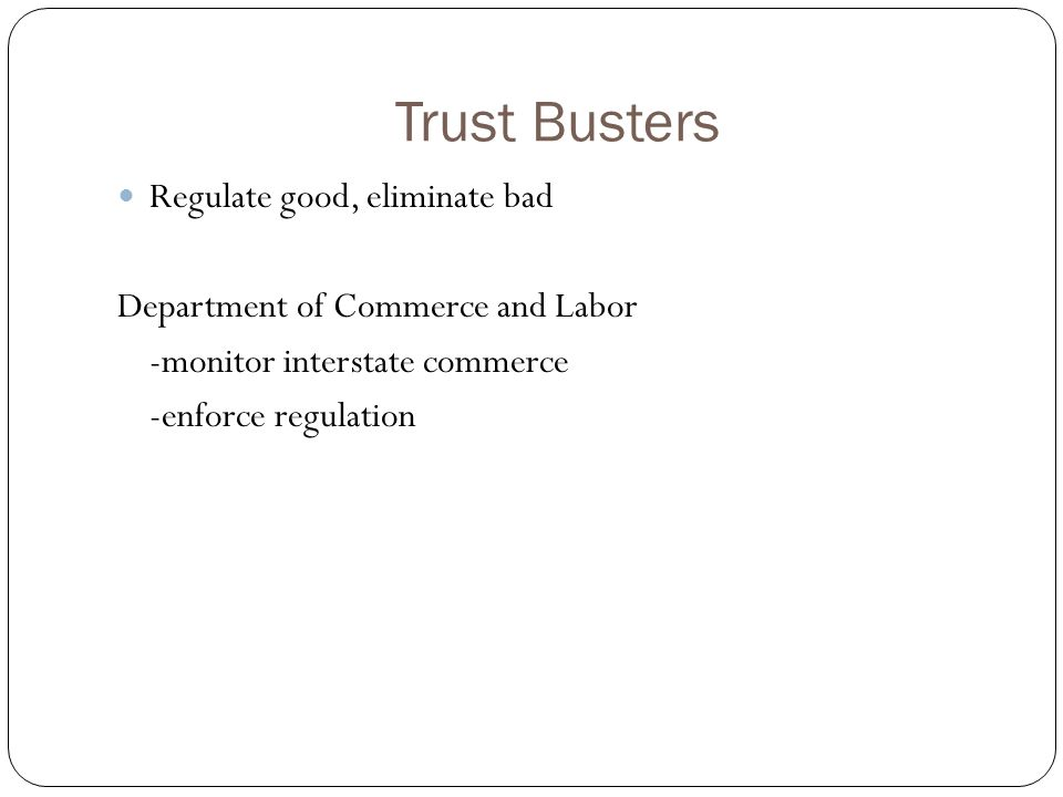 Trust Busters Regulate good, eliminate bad Department of Commerce and Labor -monitor interstate commerce -enforce regulation