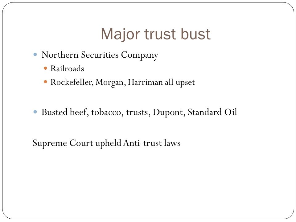 Major trust bust Northern Securities Company Railroads Rockefeller, Morgan, Harriman all upset Busted beef, tobacco, trusts, Dupont, Standard Oil Supreme Court upheld Anti-trust laws