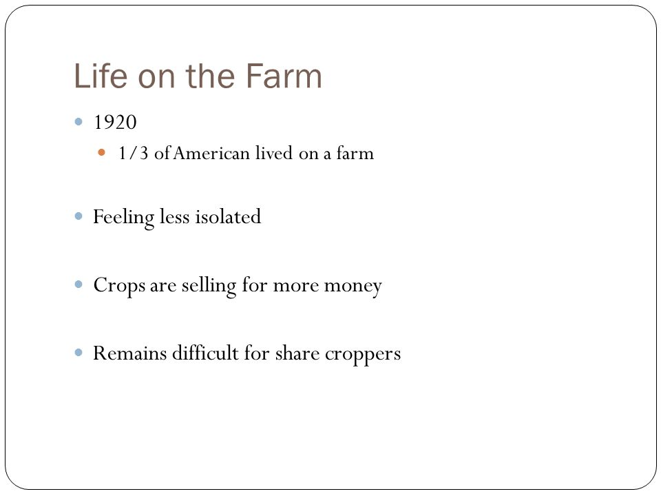 Life on the Farm 1920 1/3 of American lived on a farm Feeling less isolated Crops are selling for more money Remains difficult for share croppers