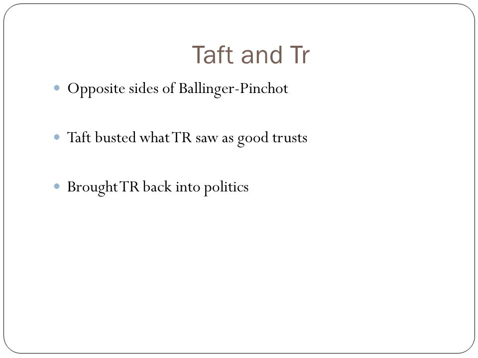 Taft and Tr Opposite sides of Ballinger-Pinchot Taft busted what TR saw as good trusts Brought TR back into politics