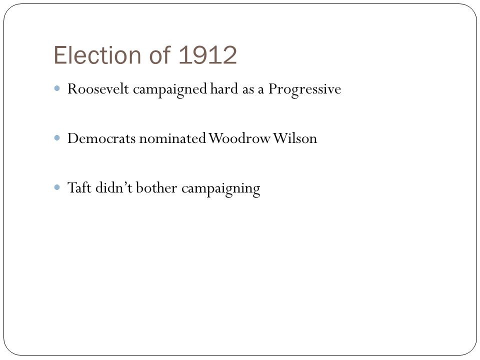 Election of 1912 Roosevelt campaigned hard as a Progressive Democrats nominated Woodrow Wilson Taft didn't bother campaigning