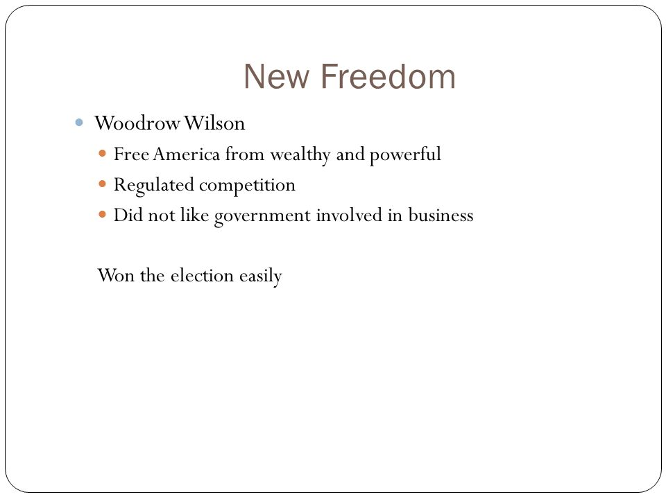 New Freedom Woodrow Wilson Free America from wealthy and powerful Regulated competition Did not like government involved in business Won the election easily
