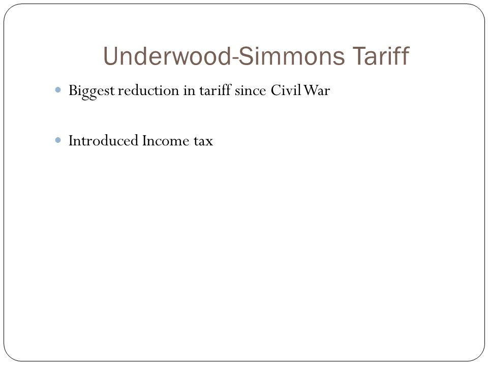 Underwood-Simmons Tariff Biggest reduction in tariff since Civil War Introduced Income tax