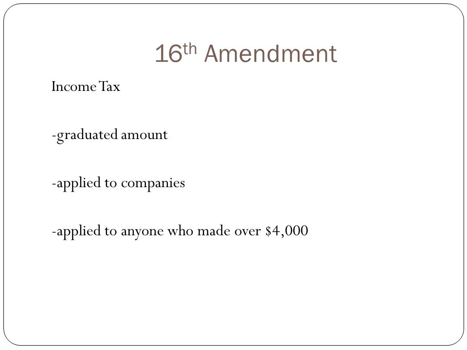 16 th Amendment Income Tax -graduated amount -applied to companies -applied to anyone who made over $4,000