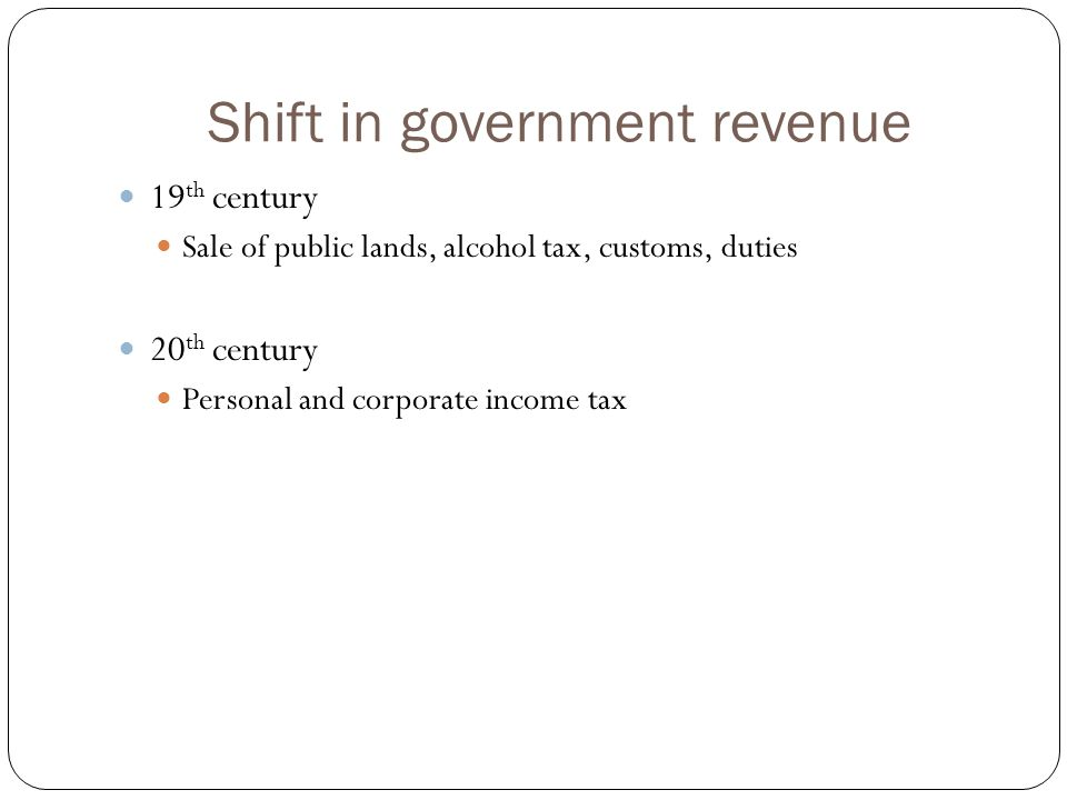 Shift in government revenue 19 th century Sale of public lands, alcohol tax, customs, duties 20 th century Personal and corporate income tax