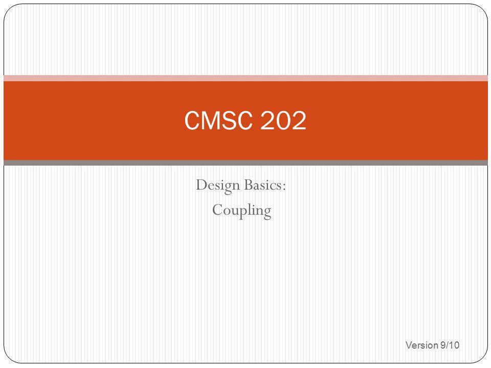 Design Basics: Coupling Version 9/10 CMSC 202