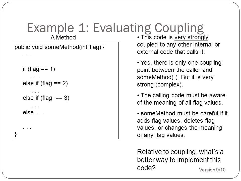 Example 1: Evaluating Coupling Version 9/10 14 public void someMethod(int flag) {... if (flag == 1)... else if (flag == 2)... else if (flag == 3)... e