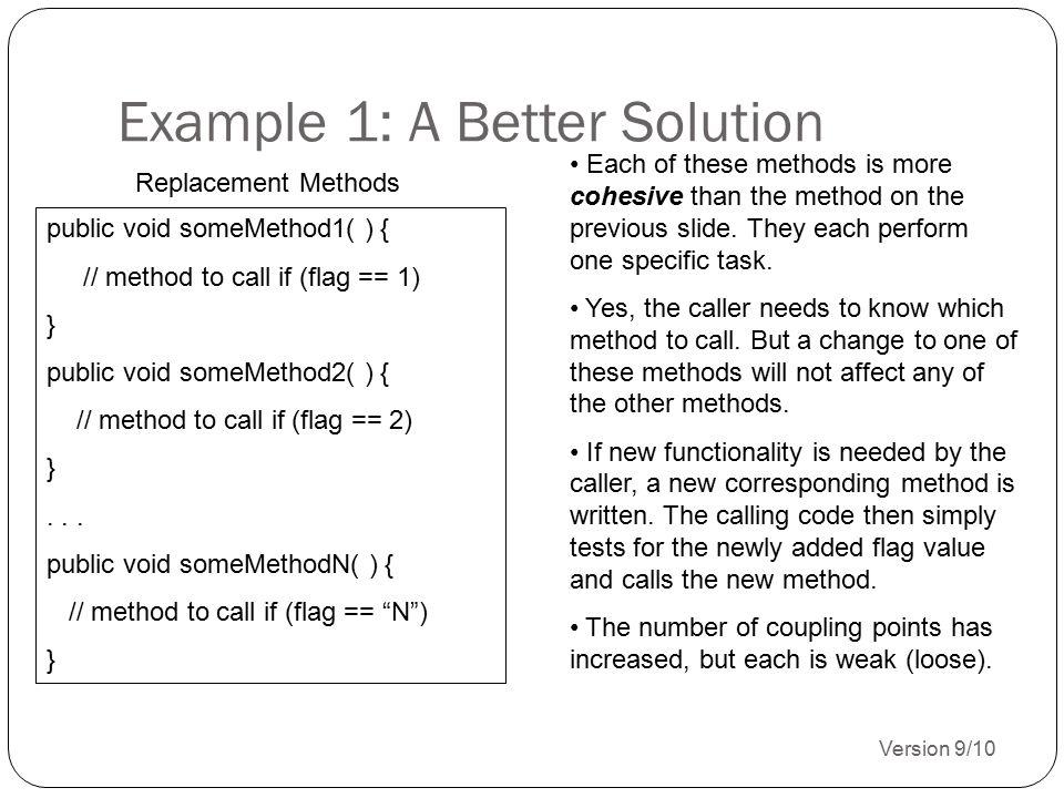 Example 1: A Better Solution Version 9/10 15 public void someMethod1( ) { // method to call if (flag == 1) } public void someMethod2( ) { // method to