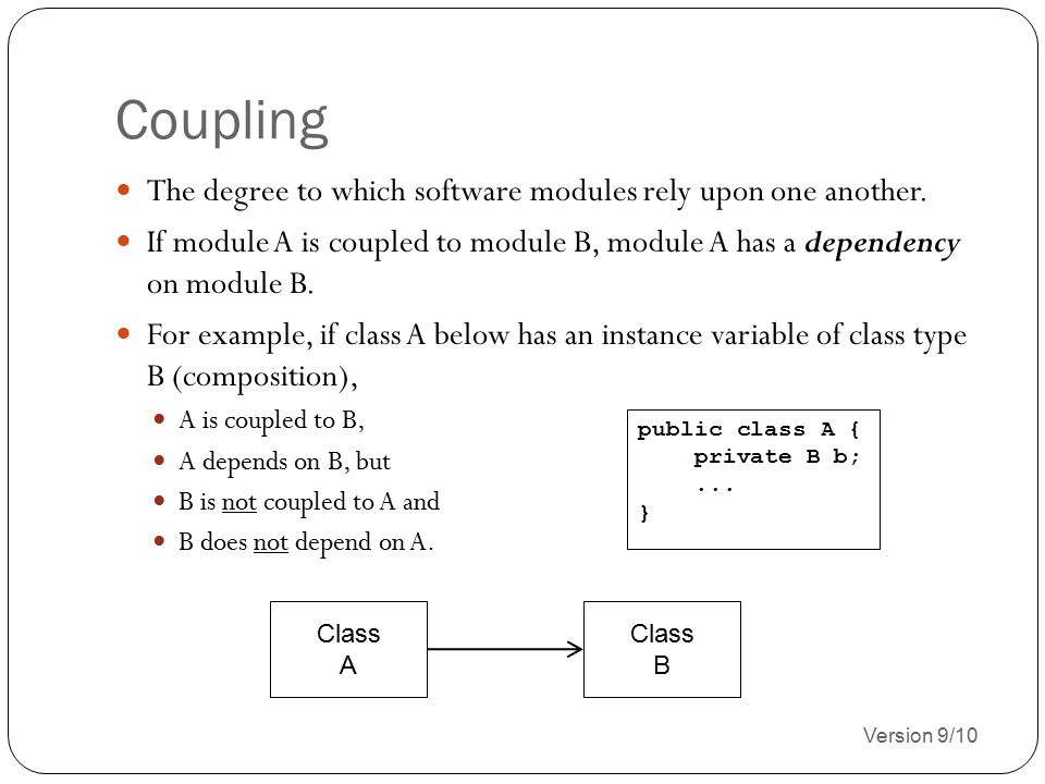 Coupling (con't) Version 9/10 3 Coupling strength is based on the quantity of module coupling points, and the complexity of the coupling points.