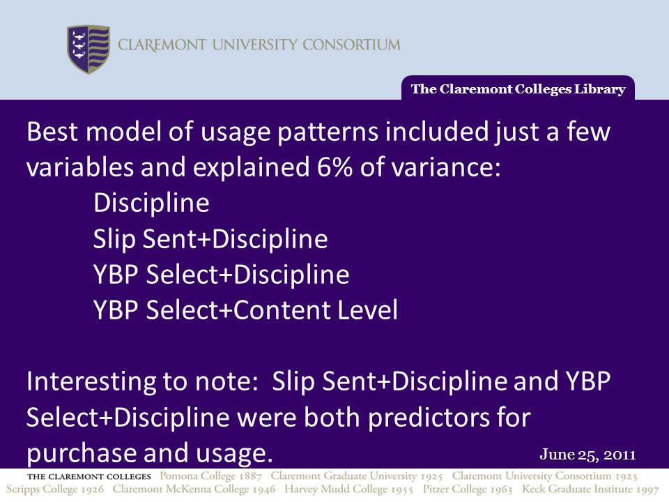 June 25, 2011 Best model of usage patterns included just a few variables and explained 6% of variance: Discipline Slip Sent+Discipline YBP Select+Discipline YBP Select+Content Level Interesting to note: Slip Sent+Discipline and YBP Select+Discipline were both predictors for purchase and usage.