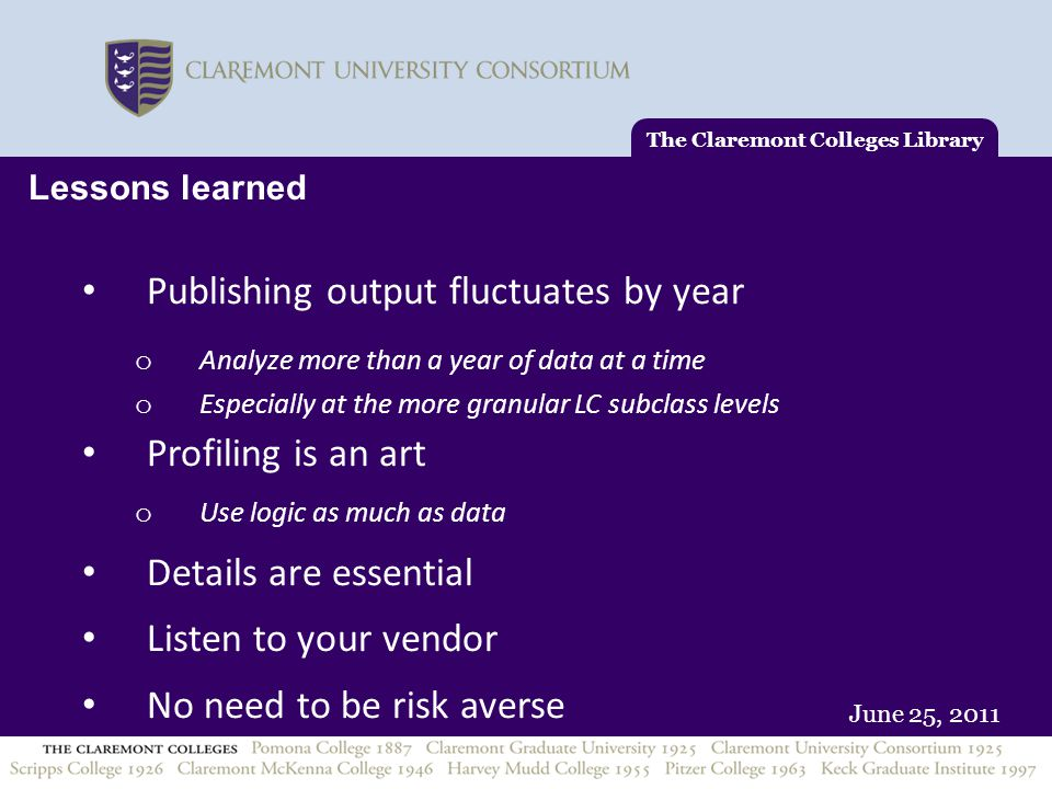 June 25, 2011 Lessons learned Publishing output fluctuates by year o Analyze more than a year of data at a time o Especially at the more granular LC subclass levels Profiling is an art o Use logic as much as data Details are essential Listen to your vendor No need to be risk averse The Claremont Colleges Library