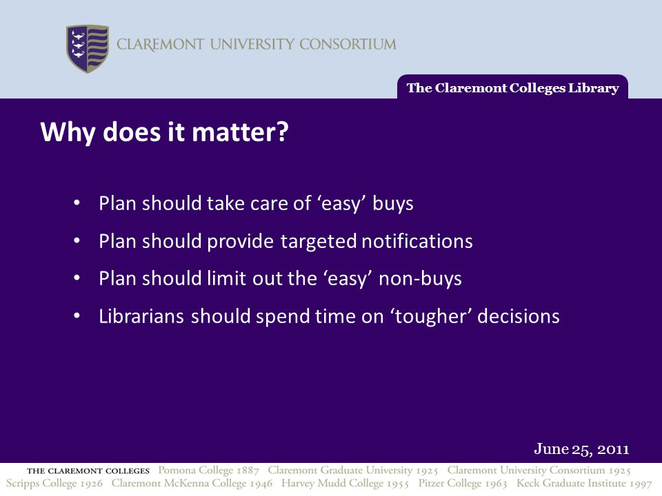 June 25, 2011 The Claremont Colleges Library Why does it matter? Plan should take care of 'easy' buys Plan should provide targeted notifications Plan