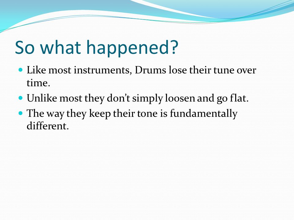 So what happened. Like most instruments, Drums lose their tune over time.