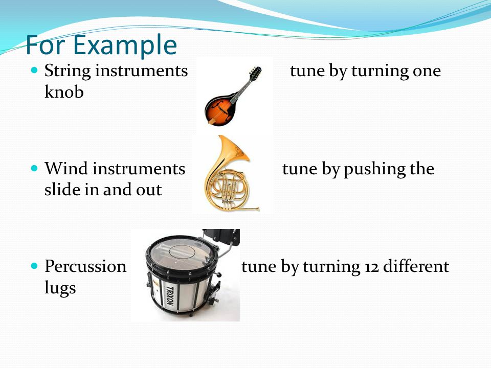 For Example String instruments tune by turning one knob Wind instruments tune by pushing the slide in and out Percussion tune by turning 12 different lugs