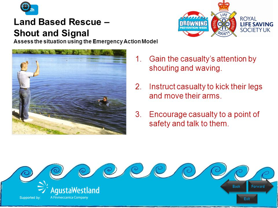 Land Based Rescue – Shout and Signal Assess the situation using the Emergency Action Model 1.Gain the casualty's attention by shouting and waving. 2.I