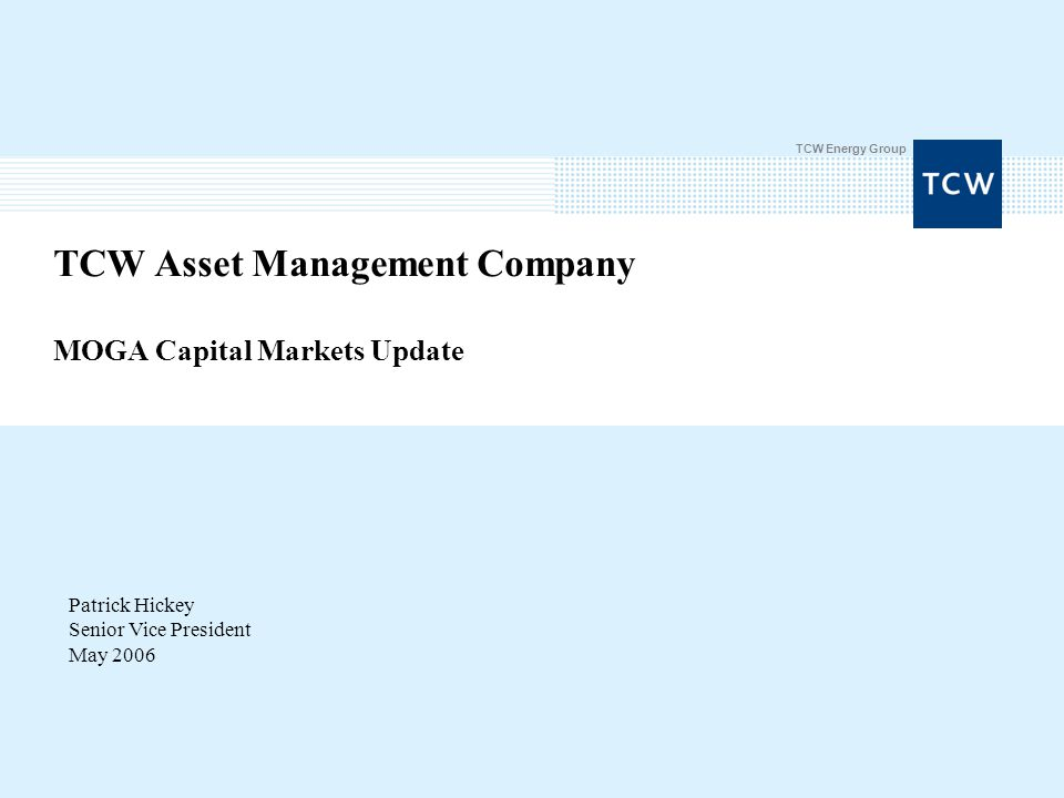 TCW Energy Group TCW Asset Management Company MOGA Capital Markets Update Patrick Hickey Senior Vice President May 2006