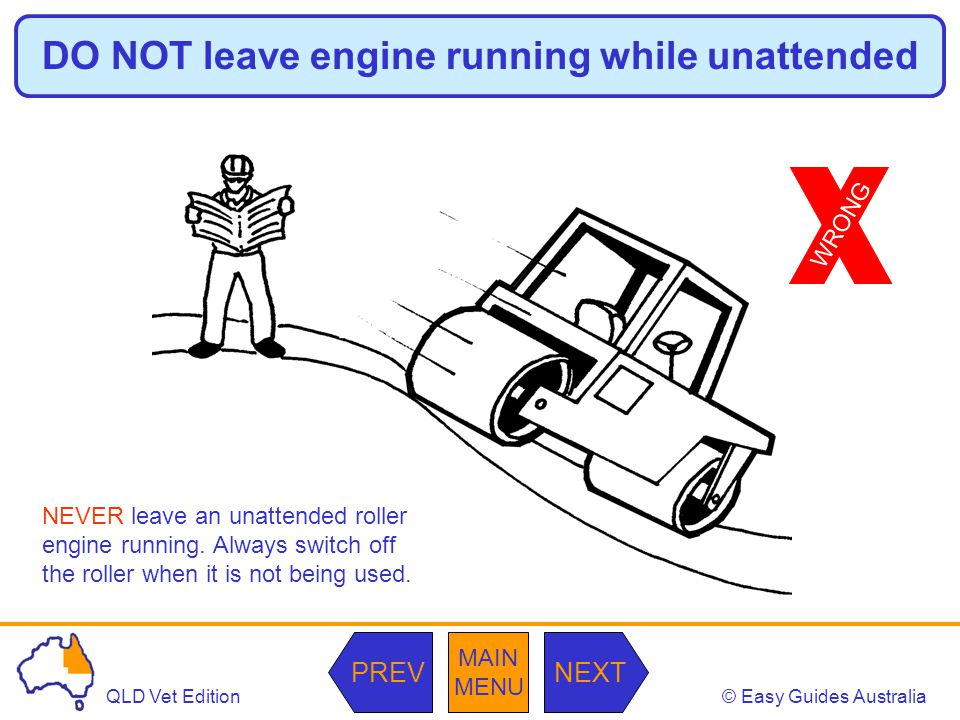 © Easy Guides AustraliaQLD Vet Edition MAIN MENU NEXTPREV DO NOT leave engine running while unattended NEVER leave an unattended roller engine running.