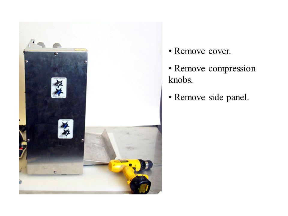 Remove cover. Remove compression knobs. Remove side panel.