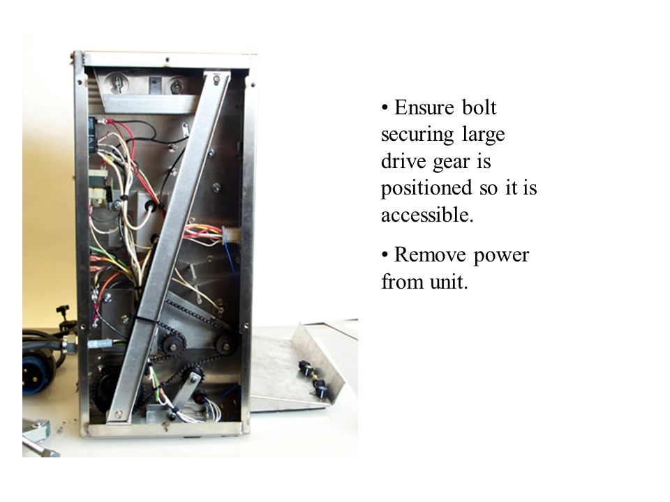 Ensure bolt securing large drive gear is positioned so it is accessible. Remove power from unit.