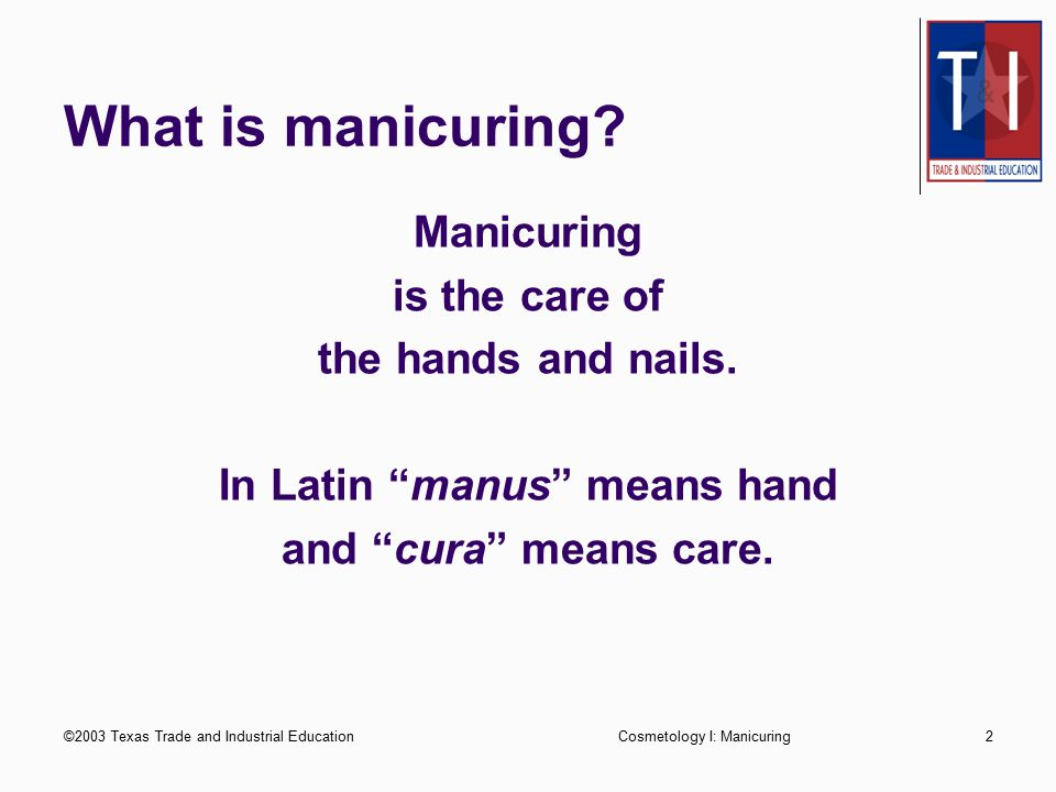 ©2003 Texas Trade and Industrial EducationCosmetology I: Manicuring2 What is manicuring.