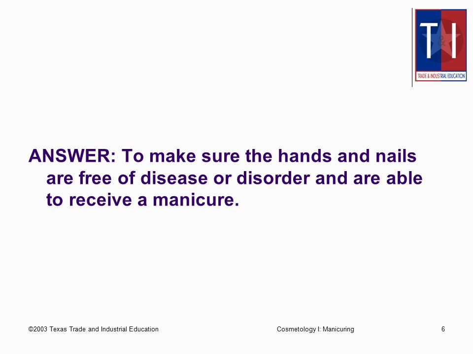 ©2003 Texas Trade and Industrial EducationCosmetology I: Manicuring6 ANSWER: To make sure the hands and nails are free of disease or disorder and are able to receive a manicure.