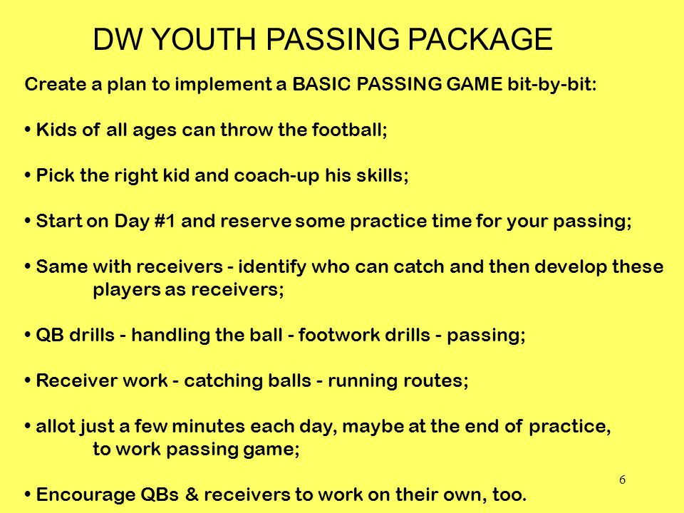 6 Create a plan to implement a BASIC PASSING GAME bit-by-bit: Kids of all ages can throw the football; Pick the right kid and coach-up his skills; Start on Day #1 and reserve some practice time for your passing; Same with receivers - identify who can catch and then develop these players as receivers; QB drills - handling the ball - footwork drills - passing; Receiver work - catching balls - running routes; allot just a few minutes each day, maybe at the end of practice, to work passing game; Encourage QBs & receivers to work on their own, too.