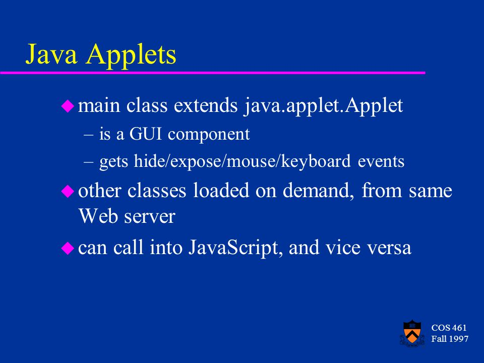 COS 461 Fall 1997 Java Applets u main class extends java.applet.Applet –is a GUI component –gets hide/expose/mouse/keyboard events u other classes loa