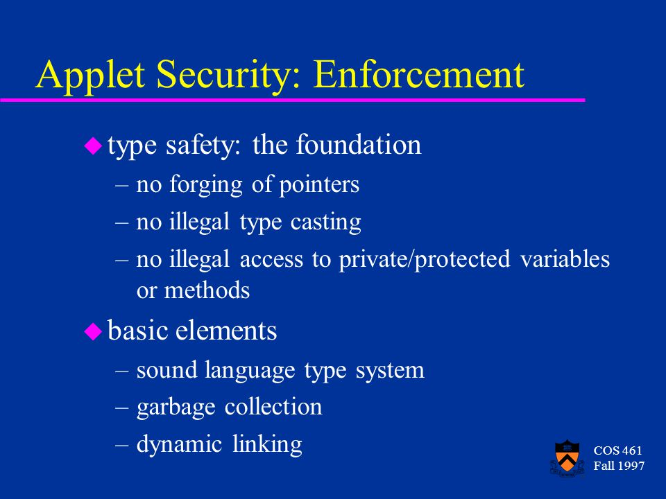 COS 461 Fall 1997 Applet Security: Enforcement u type safety: the foundation –no forging of pointers –no illegal type casting –no illegal access to private/protected variables or methods u basic elements –sound language type system –garbage collection –dynamic linking