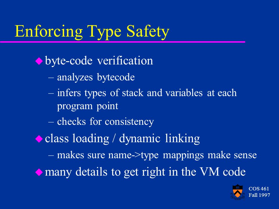 COS 461 Fall 1997 Enforcing Type Safety u byte-code verification –analyzes bytecode –infers types of stack and variables at each program point –checks