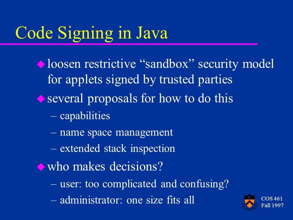 """COS 461 Fall 1997 Code Signing in Java u loosen restrictive """"sandbox"""" security model for applets signed by trusted parties u several proposals for how"""