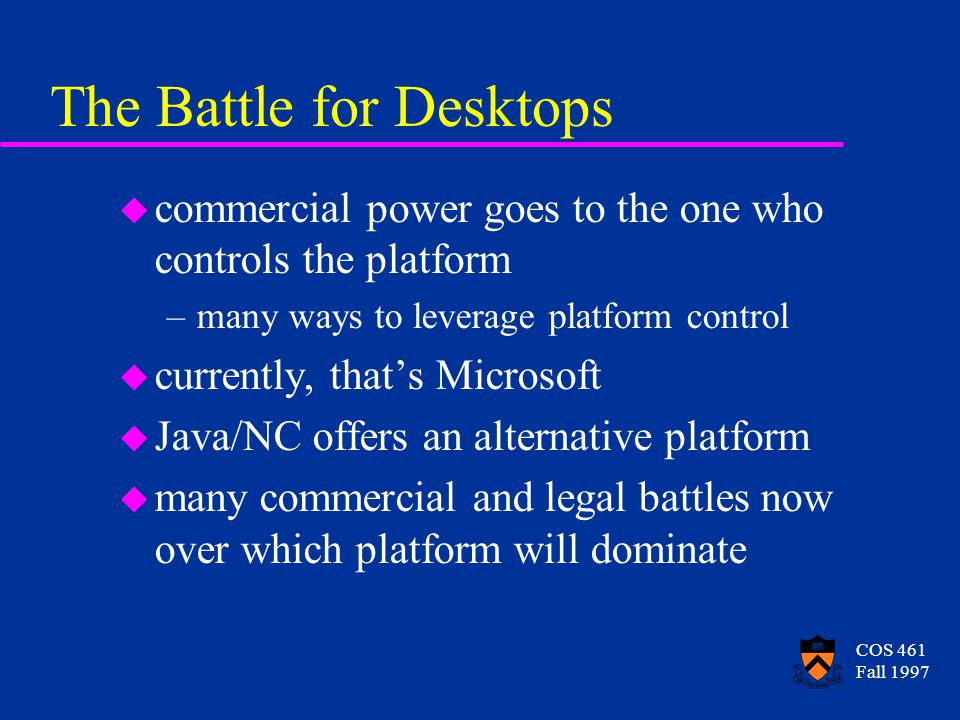 COS 461 Fall 1997 The Battle for Desktops u commercial power goes to the one who controls the platform –many ways to leverage platform control u currently, that's Microsoft u Java/NC offers an alternative platform u many commercial and legal battles now over which platform will dominate