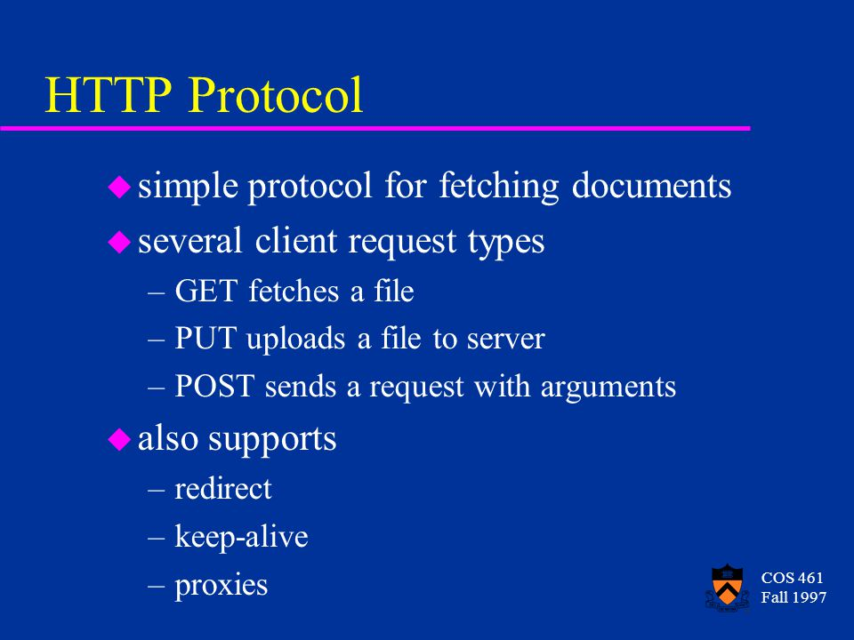 COS 461 Fall 1997 HTTP Protocol u simple protocol for fetching documents u several client request types –GET fetches a file –PUT uploads a file to server –POST sends a request with arguments u also supports –redirect –keep-alive –proxies