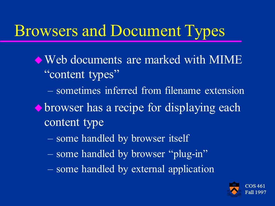 COS 461 Fall 1997 Browsers and Document Types u Web documents are marked with MIME content types –sometimes inferred from filename extension u browser has a recipe for displaying each content type –some handled by browser itself –some handled by browser plug-in –some handled by external application