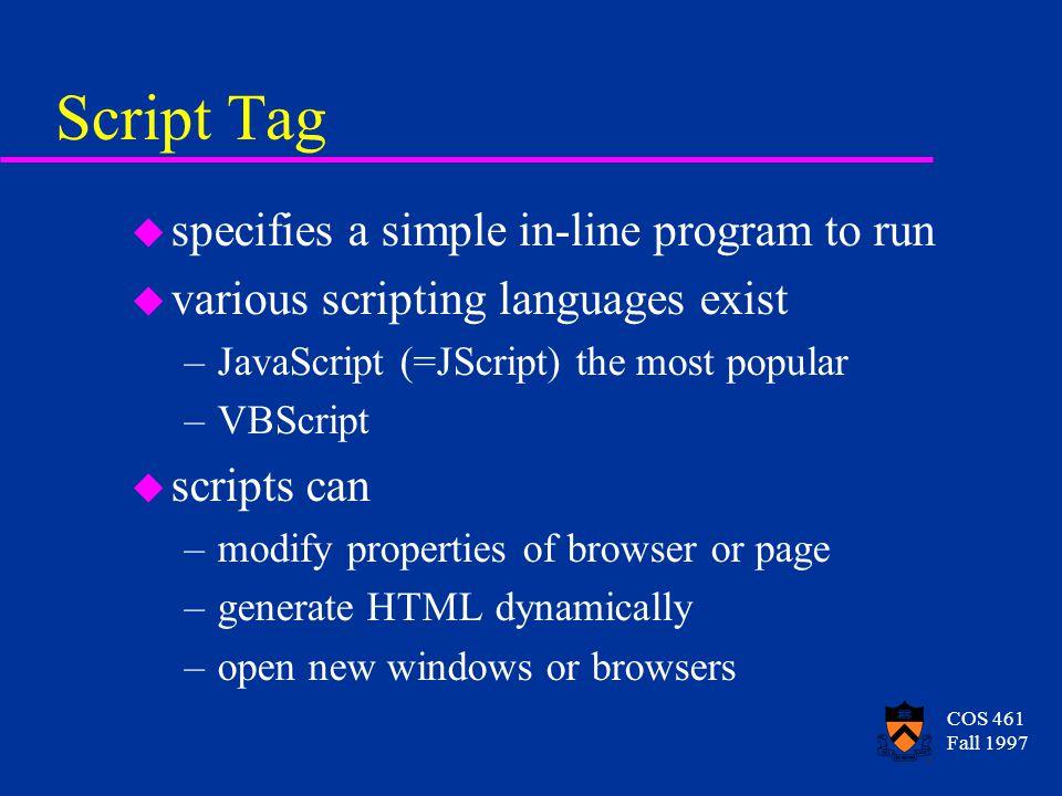 COS 461 Fall 1997 Script Tag u specifies a simple in-line program to run u various scripting languages exist –JavaScript (=JScript) the most popular –
