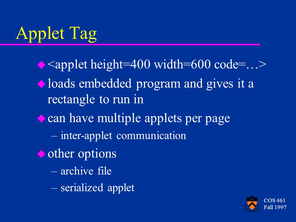 COS 461 Fall 1997 Applet Tag u u loads embedded program and gives it a rectangle to run in u can have multiple applets per page –inter-applet communication u other options –archive file –serialized applet