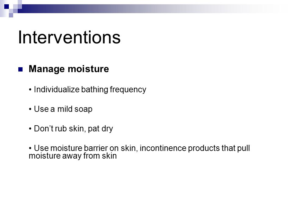 Interventions Manage moisture Individualize bathing frequency Use a mild soap Don't rub skin, pat dry Use moisture barrier on skin, incontinence products that pull moisture away from skin