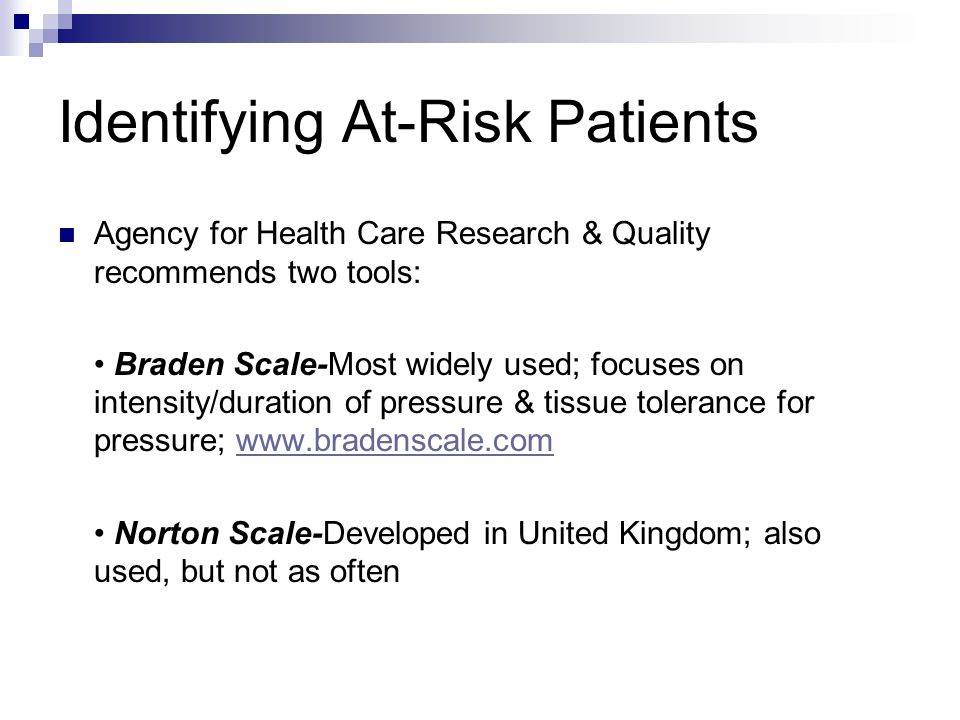 Identifying At-Risk Patients Agency for Health Care Research & Quality recommends two tools: Braden Scale-Most widely used; focuses on intensity/duration of pressure & tissue tolerance for pressure; www.bradenscale.comwww.bradenscale.com Norton Scale-Developed in United Kingdom; also used, but not as often