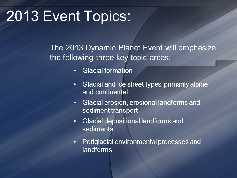 2013 Event Topics: The 2013 Dynamic Planet Event will emphasize the following three key topic areas: Glacial formation Glacial and ice sheet types-primarily alpine and continental Glacial erosion, erosional landforms and sediment transport Glacial depositional landforms and sediments Periglacial environmental processes and landforms