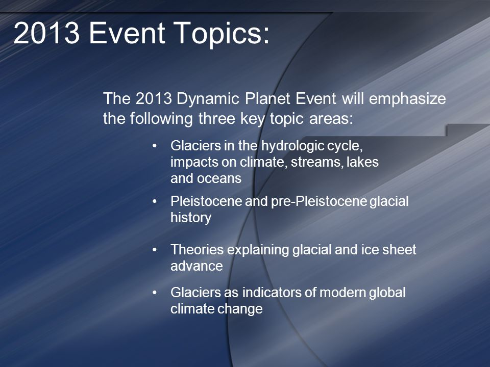 2013 Event Topics: The 2013 Dynamic Planet Event will emphasize the following three key topic areas: Glaciers in the hydrologic cycle, impacts on climate, streams, lakes and oceans Pleistocene and pre-Pleistocene glacial history Theories explaining glacial and ice sheet advance Glaciers as indicators of modern global climate change