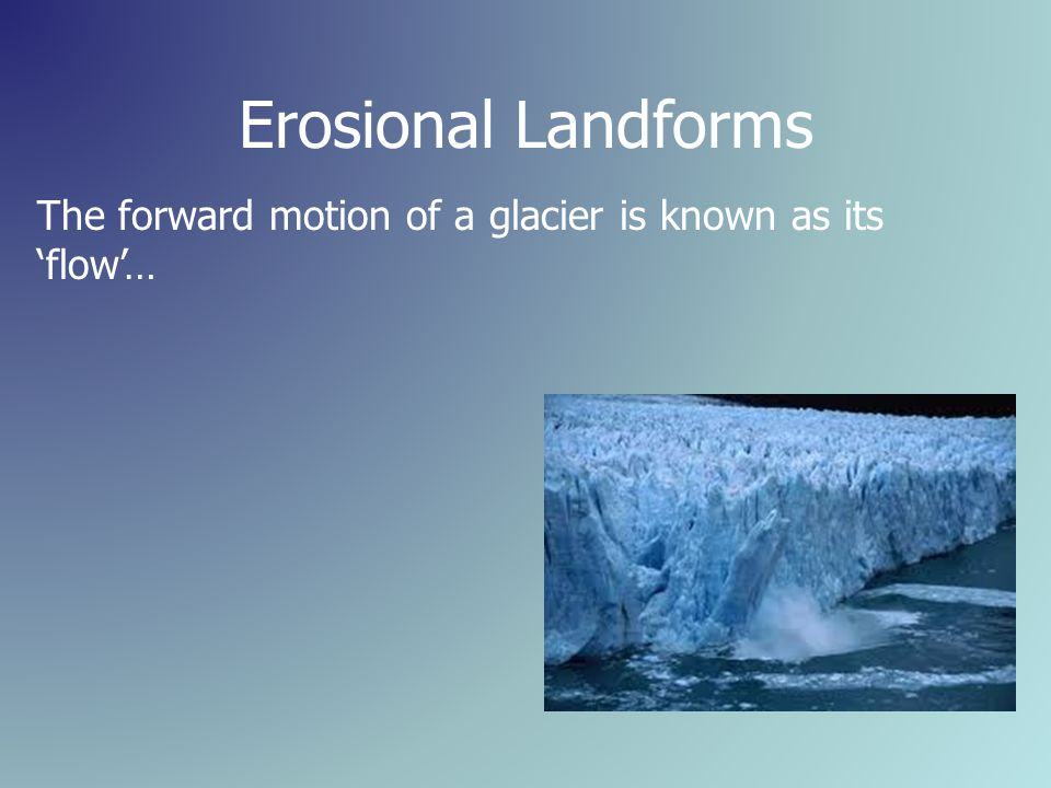 Erosional Landforms The forward motion of a glacier is known as its 'flow'…