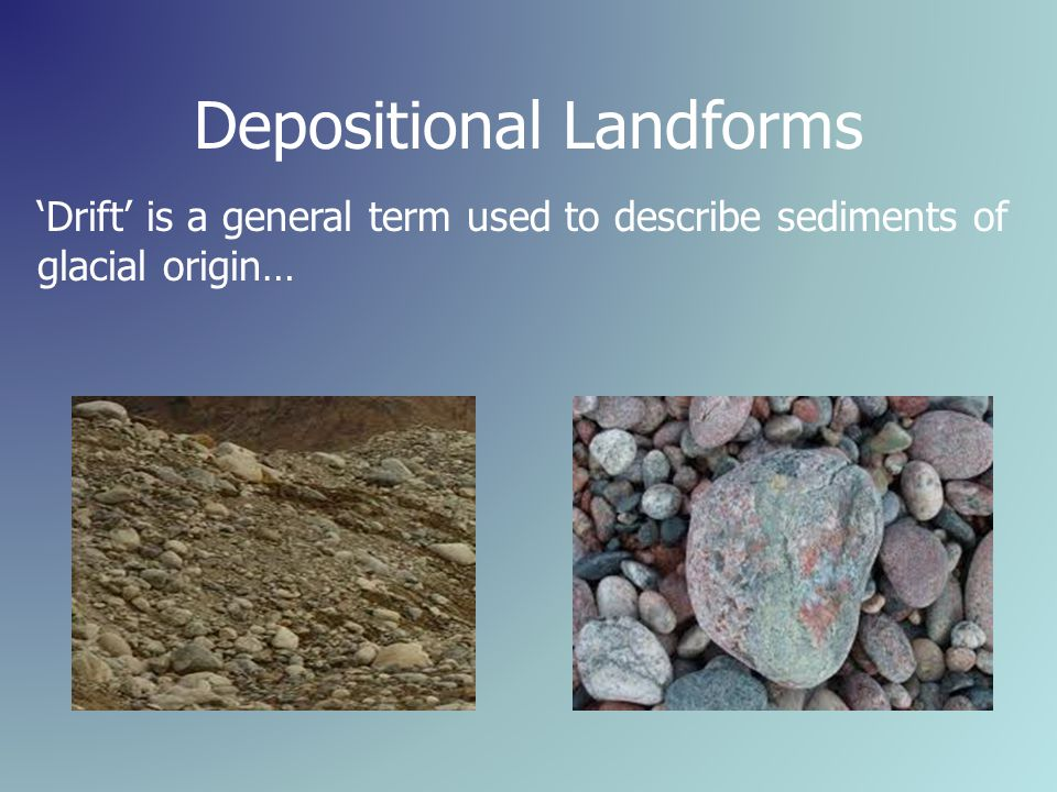 Depositional Landforms 'Drift' is a general term used to describe sediments of glacial origin…