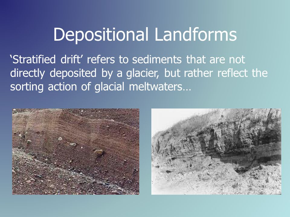 Depositional Landforms 'Stratified drift' refers to sediments that are not directly deposited by a glacier, but rather reflect the sorting action of glacial meltwaters…